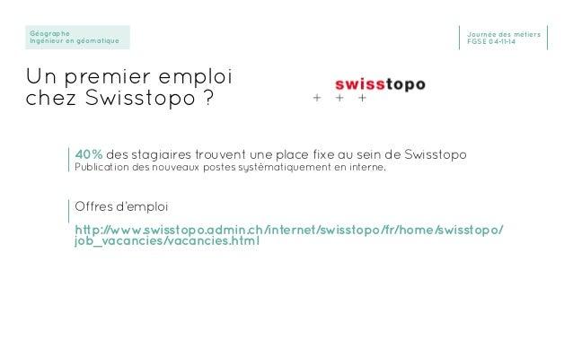 Géographe Ingénieur en géomatique Journée des métiers FGSE 04-11-14 Un premier emploi chez Swisstopo ? 40% des stagiaires ...