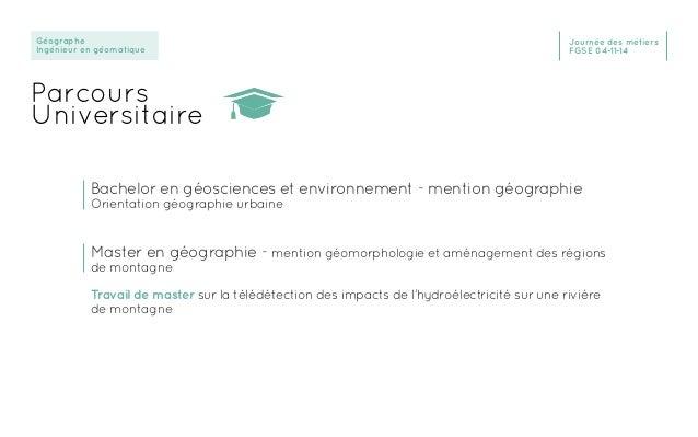 Géographe Ingénieur en géomatique Journée des métiers FGSE 04-11-14 Parcours Universitaire Bachelor en géosciences et envi...
