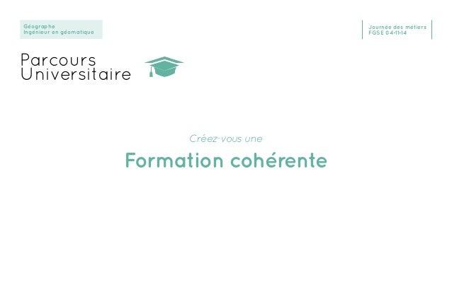 Géographe Ingénieur en géomatique Journée des métiers FGSE 04-11-14 Parcours Universitaire Créez-vous une Formation cohére...