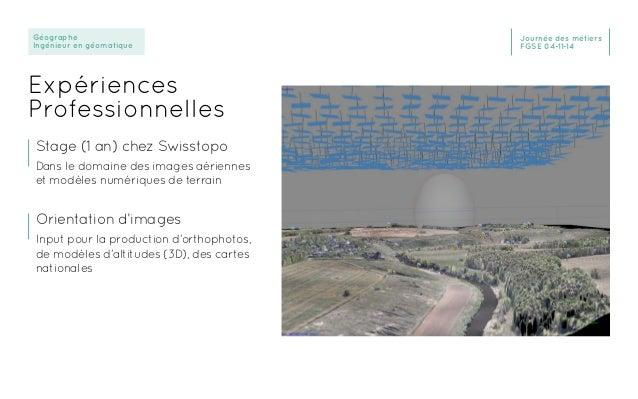 Géographe Ingénieur en géomatique Journée des métiers FGSE 04-11-14 Expériences Professionnelles Stage (1 an) chez Swissto...