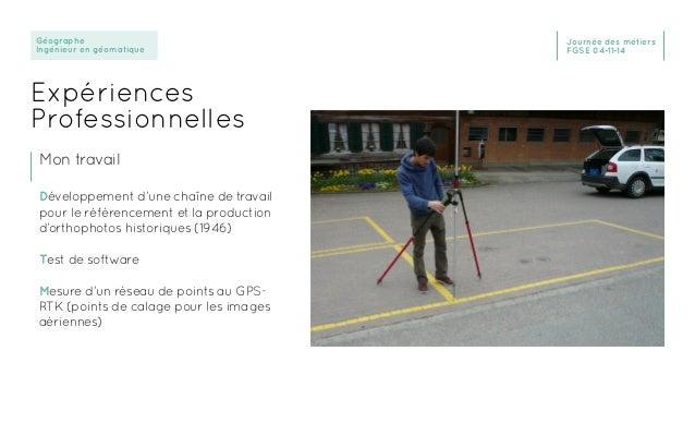 Géographe Ingénieur en géomatique Journée des métiers FGSE 04-11-14 Expériences Professionnelles Mon travail Développement...
