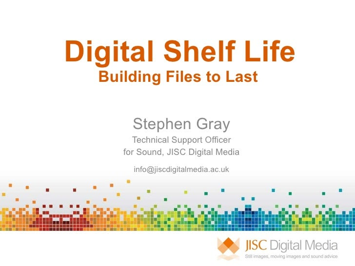 Digital Shelf Life Building Files to Last  Stephen Gray Technical Support Officer for Sound, JISC Digital Media [email_add...