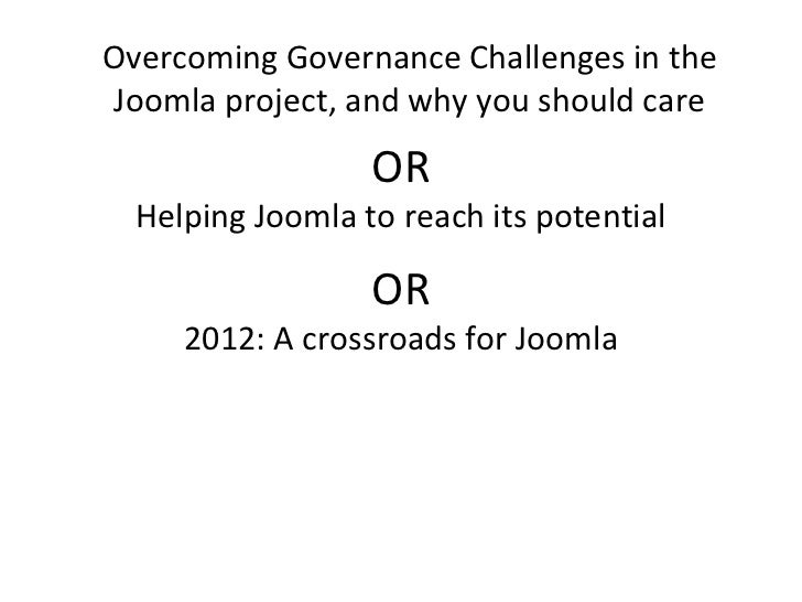 Overcoming Governance Challenges in theJoomla project, and why you should care                  OR  Helping Joomla to reac...