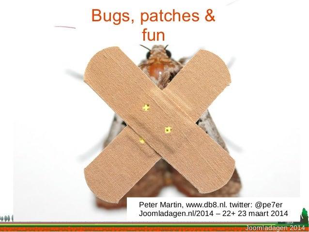 Joomladagen 2014Joomladagen 2014 Bugs, patches & fun Peter Martin, www.db8.nl. twitter: @pe7er Joomladagen.nl/2014 – 22+ 2...