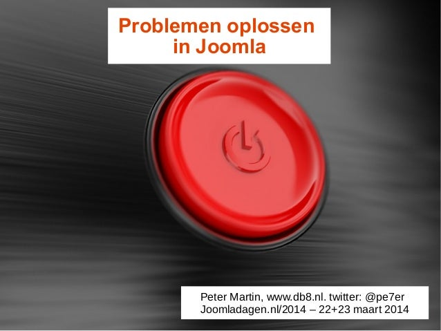 Problemen oplossen in Joomla Peter Martin, www.db8.nl. twitter: @pe7er Joomladagen.nl/2014 – 22+23 maart 2014