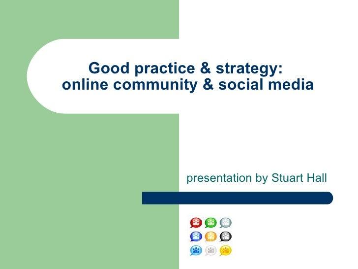 presentation by Stuart Hall Good practice & strategy:  online community & social media