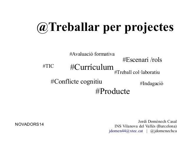 @Treballar per projectes Jordi Domènech Casal INS Vilanova del Vallès (Barcelona) jdomen44@xtec.cat | @jdomenechca #Indaga...