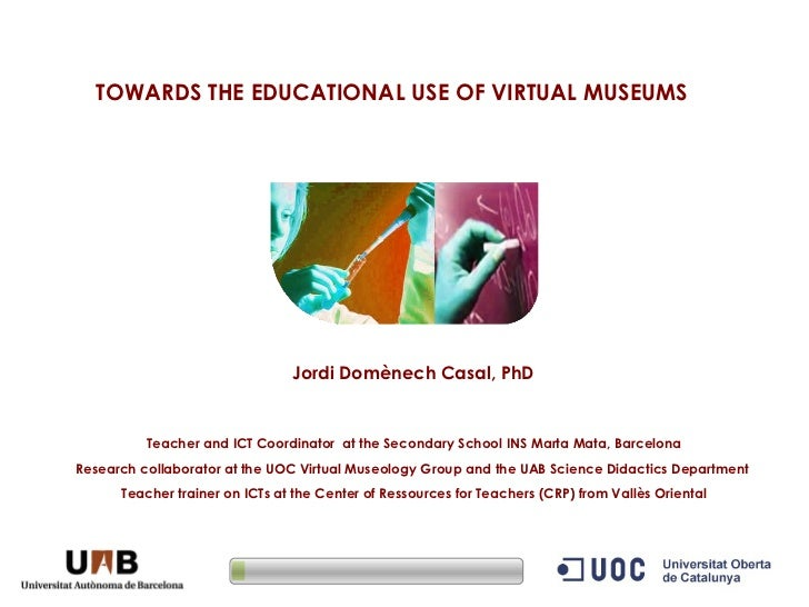 TOWARDS THE EDUCATIONAL USE OF VIRTUAL MUSEUMS   Jordi Domènech Casal, PhD   Teacher and ICT Coordinator  at the Secondary...