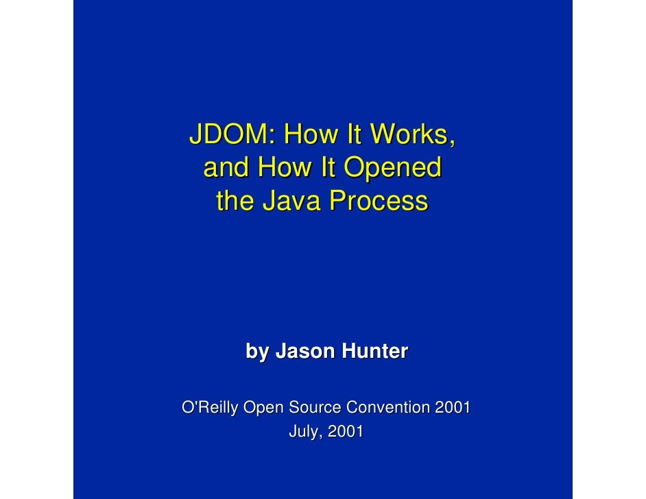 JDOM: How It Works, and How It Opened  the Java Process       by Jason HunterOReilly Open Source Convention 2001          ...