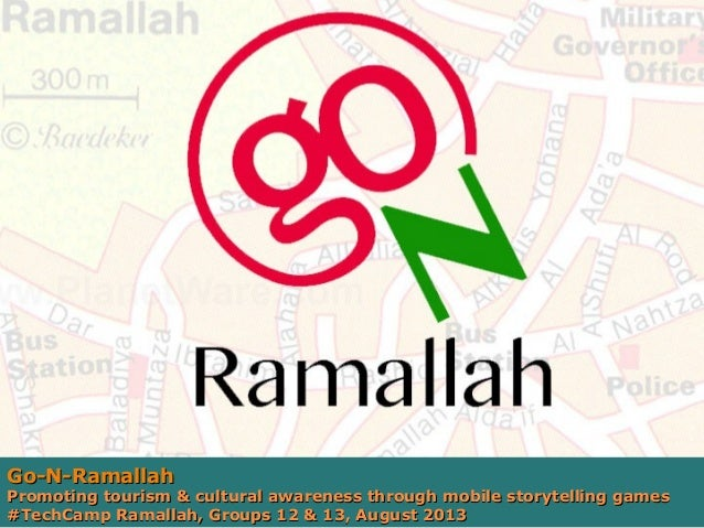 Go-N-Ramallah  Promoting tourism & cultural awareness through mobile storytelling games #TechCamp Ramallah, Groups 12 & 13...