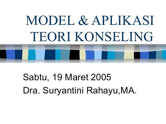 MODEL & APLIKASI TEORI KONSELING Sabtu, 19 Maret 2005 Dra. Suryantini Rahayu,MA.