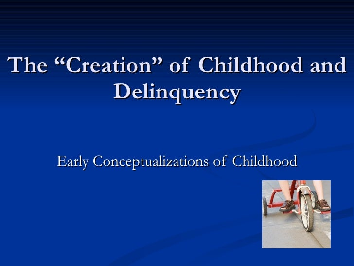 """The """"Creation"""" of Childhood and Delinquency Early Conceptualizations of Childhood"""