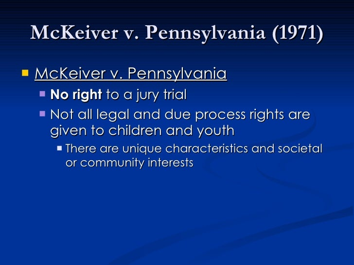 mckeiver v pennsylvania Proceedings, pointing in part to the refusal of the supreme court to extend the  right to a jury trial to juveniles in mckeiver v pennsylvania, 403 us 528 (1971.