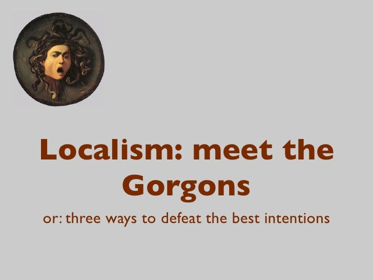 Localism: meet the      Gorgons or: three ways to defeat the best intentions