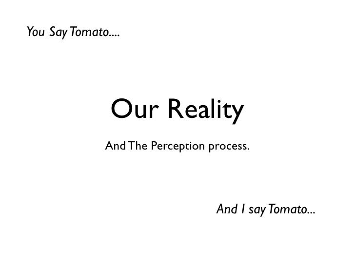 You Say Tomato....                Our Reality               And The Perception process.                                   ...