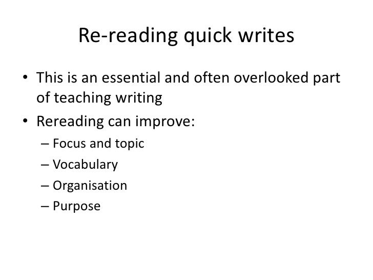 Re-reading quick writes• This is an essential and often overlooked part  of teaching writing• Rereading can improve:  – Fo...