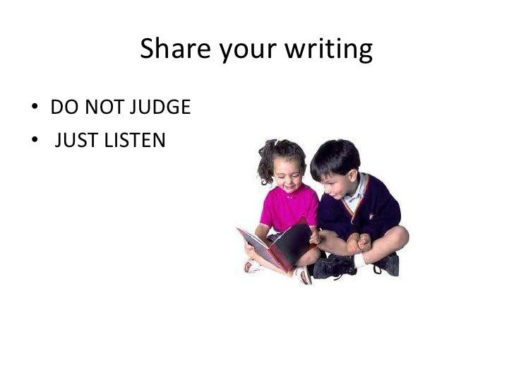 Share your writing• DO NOT JUDGE• JUST LISTEN