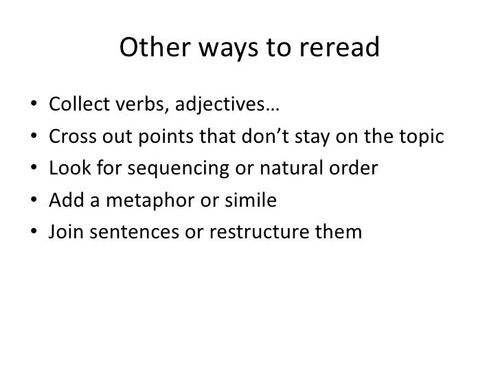 Other ways to reread•   Collect verbs, adjectives…•   Cross out points that don't stay on the topic•   Look for sequencing...