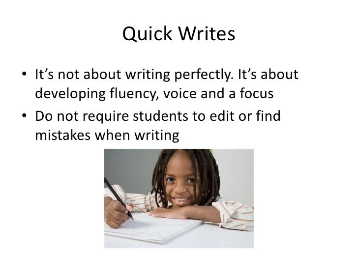 Quick Writes• It's not about writing perfectly. It's about  developing fluency, voice and a focus• Do not require students...