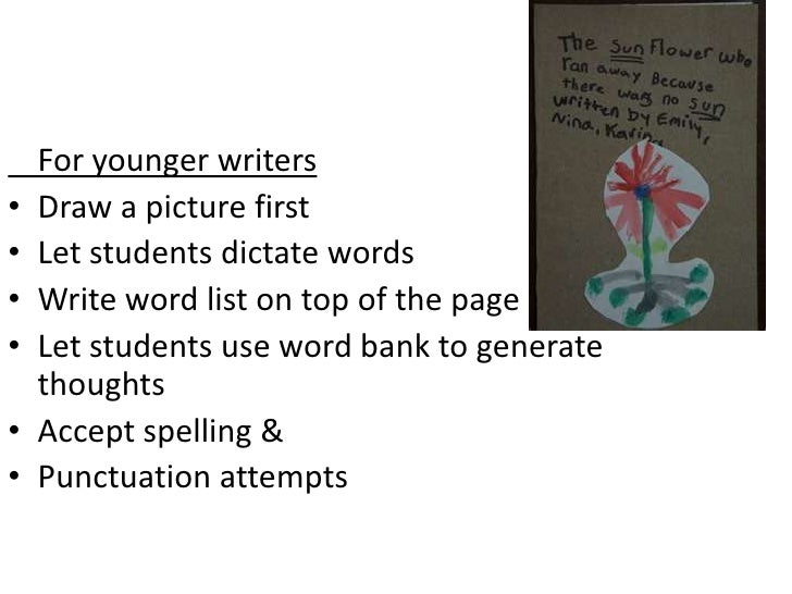 For younger writers•   Draw a picture first•   Let students dictate words•   Write word list on top of the page•   Let stu...