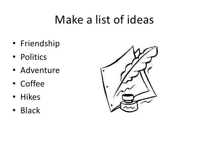 Make a list of ideas•   Friendship•   Politics•   Adventure•   Coffee•   Hikes•   Black