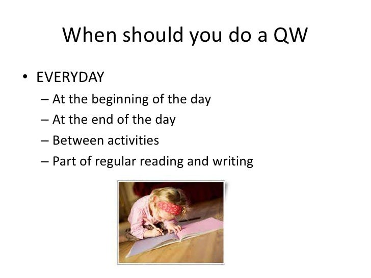 When should you do a QW• EVERYDAY  – At the beginning of the day  – At the end of the day  – Between activities  – Part of...