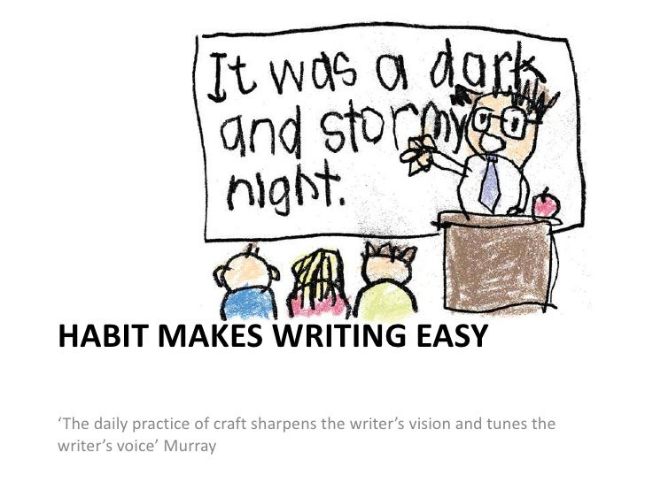 HABIT MAKES WRITING EASY'The daily practice of craft sharpens the writer's vision and tunes thewriter's voice' Murray