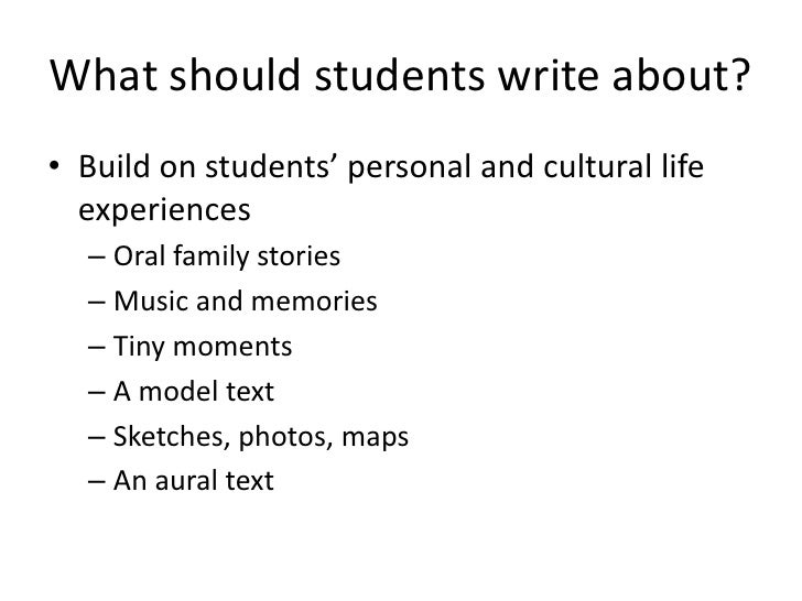 What should students write about?• Build on students' personal and cultural life  experiences  – Oral family stories  – Mu...