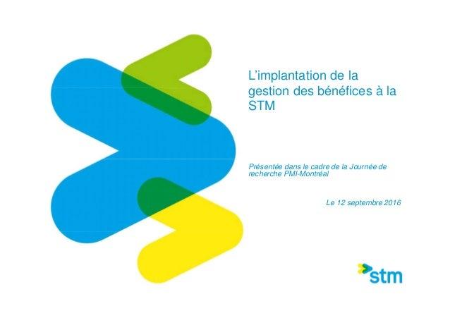 L'implantation de la gestion des bénéfices à la STM Présentée dans le cadre de la Journée de recherche PMI-Montréal Le 12 ...