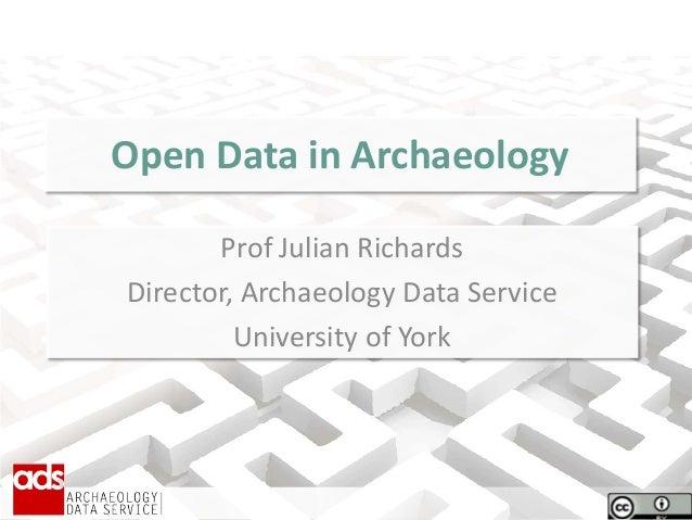 Open Data in Archaeology Prof Julian Richards Director, Archaeology Data Service University of York