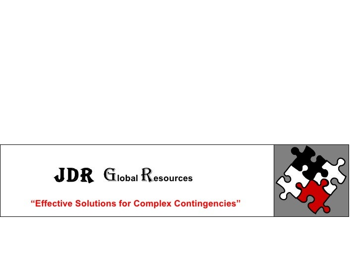 "JDR GLOBAL RESOURCES STRATEGIC SOLUTIONS FOR COMPLEX CONTINGENCIES "" Effective Solutions for Complex Contingencies"" JDR   ..."
