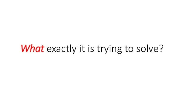 What exactly it is trying to solve?