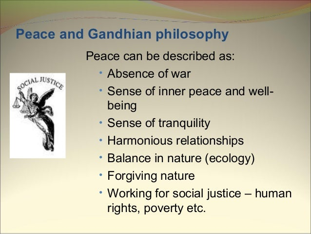 gandhian philosophy Though gandhi was not a traditional philosopher, this may speak better of him than of traditional philosophers gandhi's philosophy changed history in dramatic ways, though more by inspiring action than intellectual investigation, and despite his resistance to claiming a monopoly on truth.