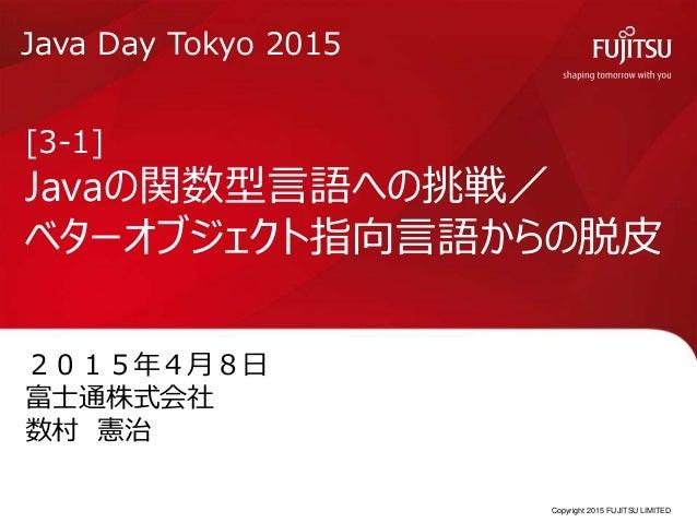 Copyright 2015 FUJITSU LIMITED [3-1] Javaの関数型言語への挑戦/ ベターオブジェクト指向言語からの脱皮 2015年4月8日 富士通株式会社 数村 憲治 Java Day Tokyo 2015