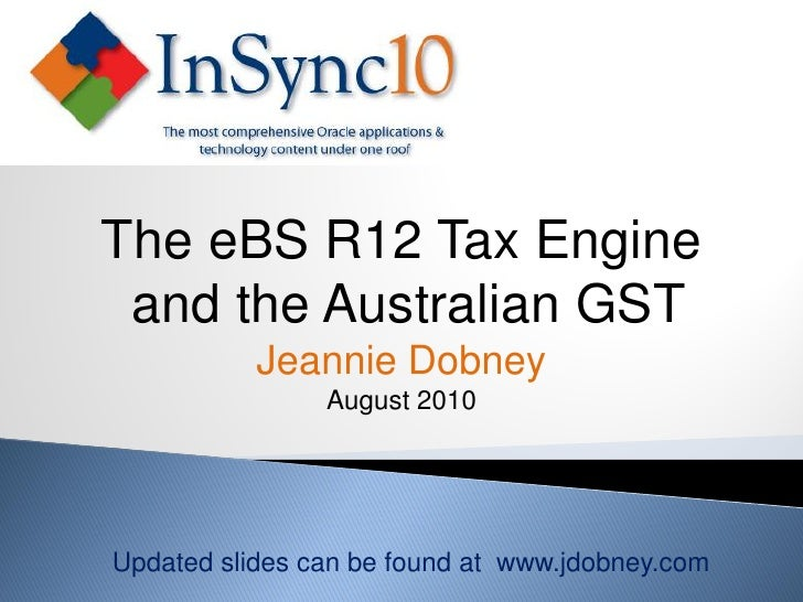 The eBS R12 Tax Engine  and the Australian GST            Jeannie Dobney                 August 2010     Updated slides ca...