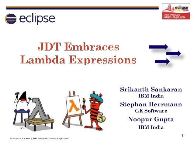 EclipseCon NA 2014 | JDT Embraces Lambda Expressions 1 Srikanth Sankaran IBM India Stephan Herrmann GK Software Noopur Gup...