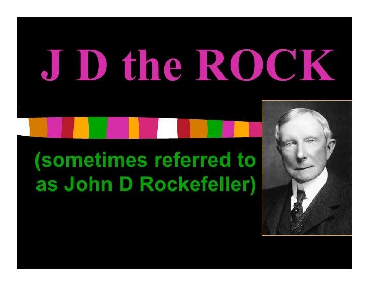 J D the ROCK (sometimes referred to as John D Rockefeller)
