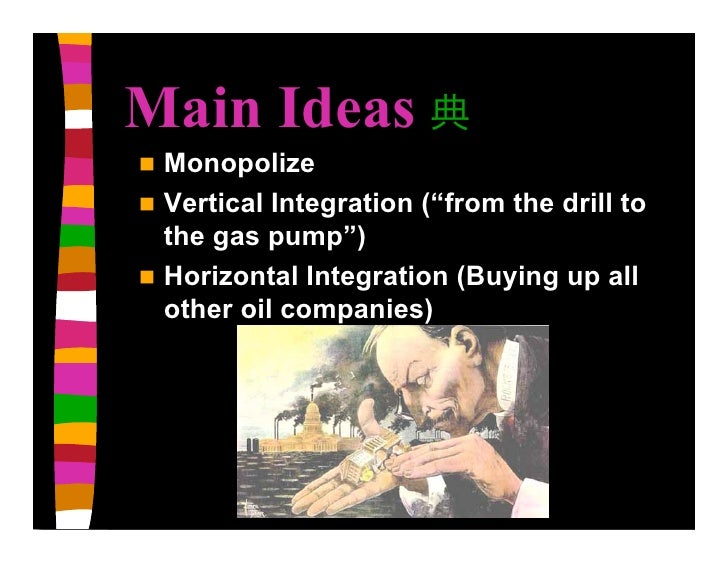 """Main Ideas  Monopolize  Vertical Integration (""""from the drill to   the gas pump"""")  Horizontal Integration (Buying up al..."""