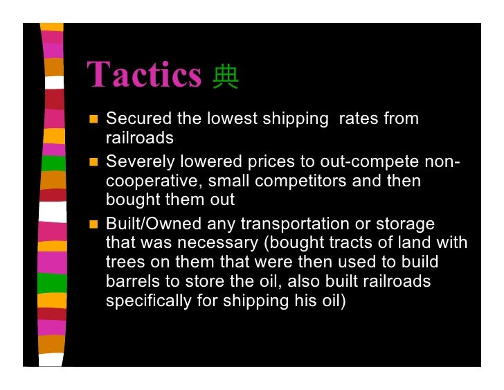 Tactics    Secured the lowest shipping rates from     railroads    Severely lowered prices to out-compete non-     coope...