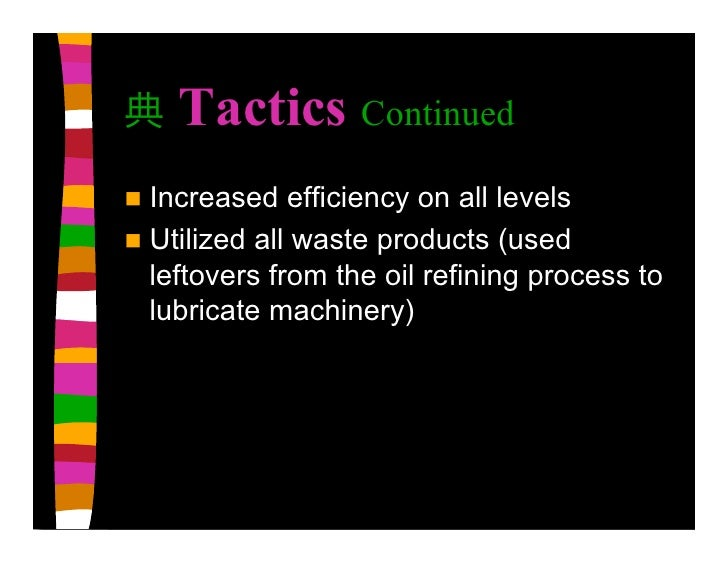 Tactics Continued  Increased   efficiency on all levels  Utilized all waste products (used   leftovers from the oil refi...
