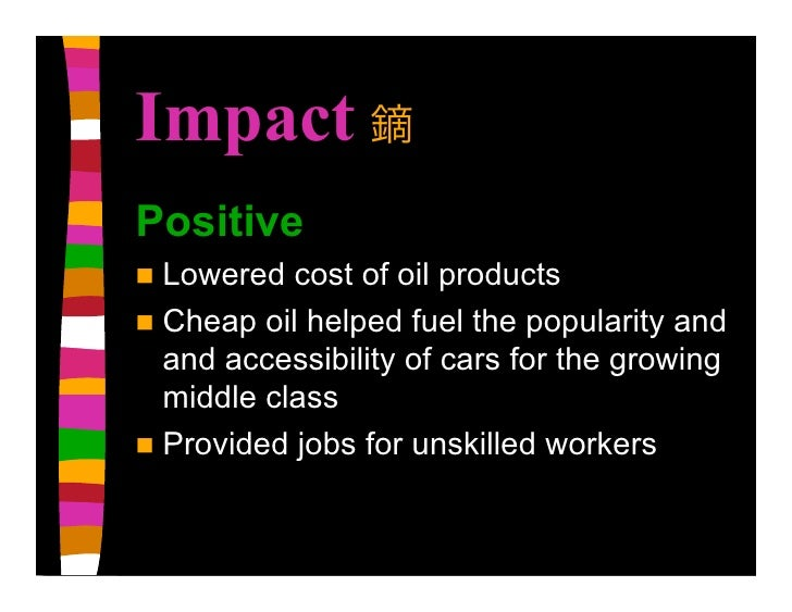 Impact Positive  Lowered  cost of oil products  Cheap oil helped fuel the popularity and   and accessibility of cars for...
