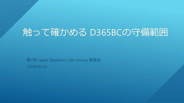 触って確かめる D365BCの守備範囲 第7回 Japan Dynamics User Group 勉強会 2018/05/16