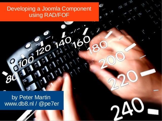 Developing a Joomla Component  using RAD/FOF  by Peter Martin  www.db8.nl / @pe7er  JJoooommllaaddaayy UUKK 22001144