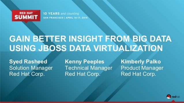 GAIN BETTER INSIGHT FROM BIG DATA USING JBOSS DATA VIRTUALIZATION Syed Rasheed Solution Manager Red Hat Corp. Kenny Peeple...