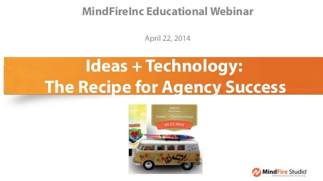 Ideas + Technology: The Recipe for Agency Success MindFireInc Educational Webinar April 22, 2014 Wednesday,)April)16,)2014...