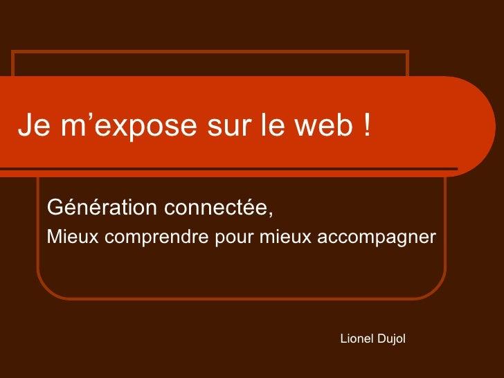 Je m'expose sur le web ! Génération connectée, Mieux comprendre pour mieux accompagner Lionel Dujol