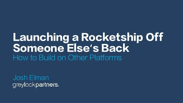 Launching a Rocketship Off Someone Else's Back How to Build on Other Platforms Josh Elman