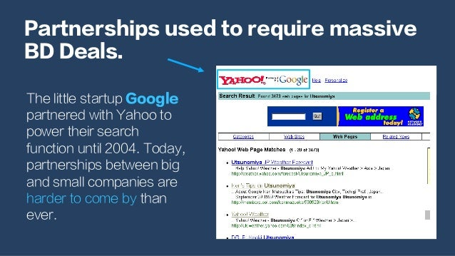 Partnerships used to require massive BD Deals. The little startup Google partnered with Yahoo to power their search functi...
