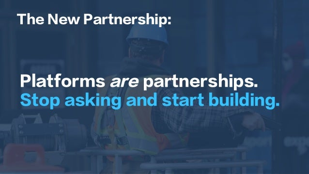 Platforms are partnerships. Stop asking and start building. The New Partnership: