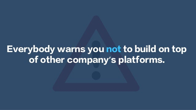 Everybody warns you not to build on top of other company's platforms.